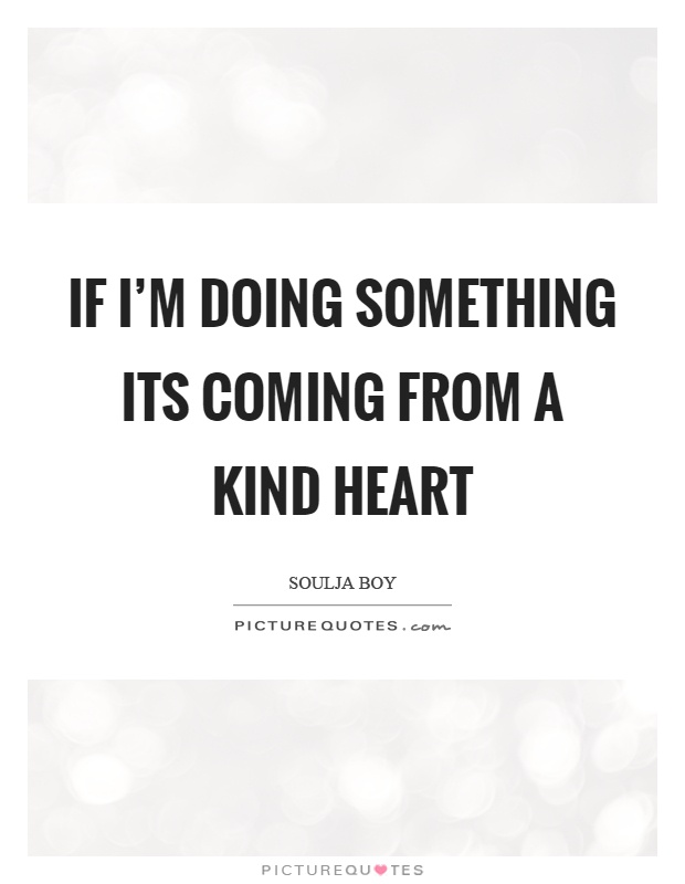 If I'm doing something its coming from a kind heart Picture Quote #1