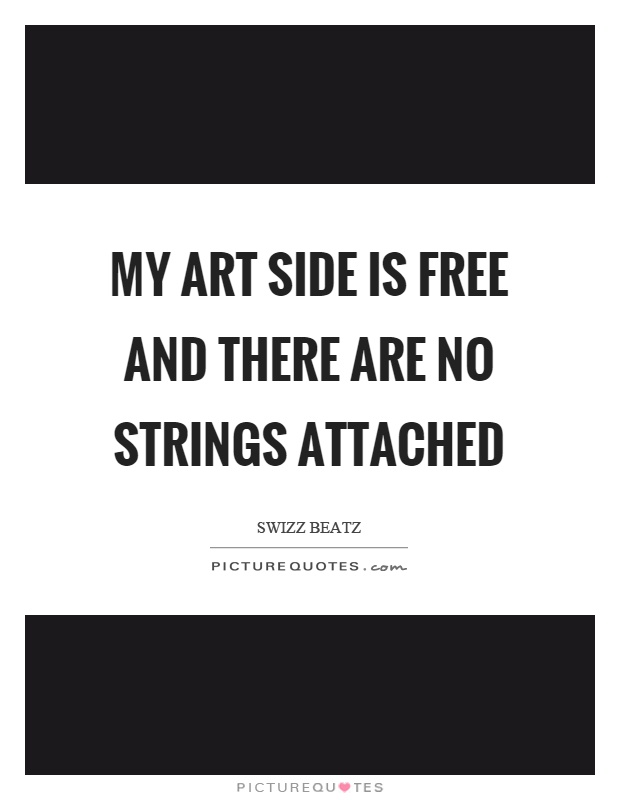 My art side is free and there are no strings attached Picture Quote #1