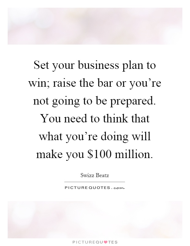 Set your business plan to win; raise the bar or you're not going to be prepared. You need to think that what you're doing will make you $100 million Picture Quote #1