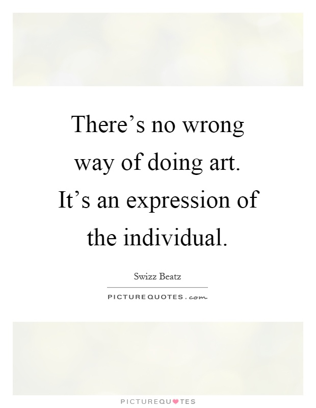 There's no wrong way of doing art. It's an expression of the individual Picture Quote #1