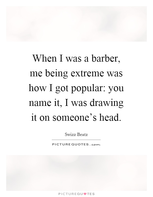 When I was a barber, me being extreme was how I got popular: you name it, I was drawing it on someone's head Picture Quote #1
