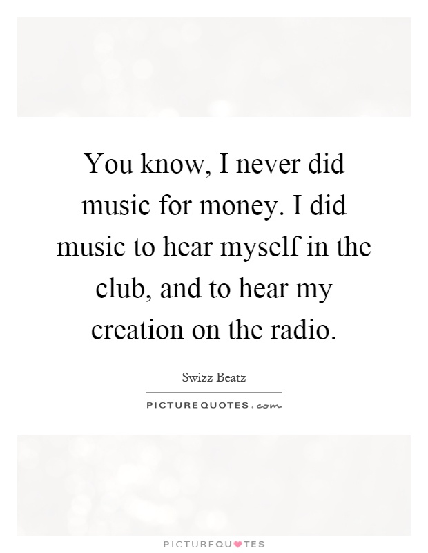 You know, I never did music for money. I did music to hear myself in the club, and to hear my creation on the radio Picture Quote #1