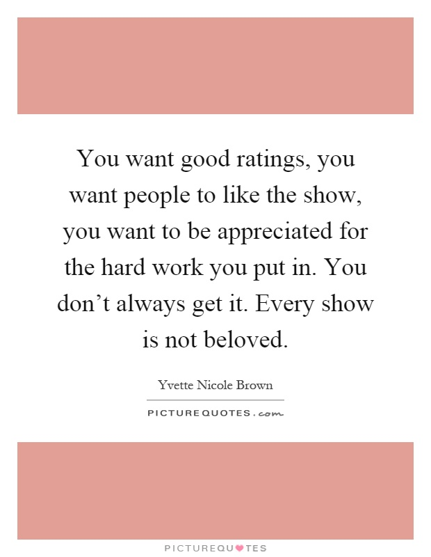 You want good ratings, you want people to like the show, you want to be appreciated for the hard work you put in. You don't always get it. Every show is not beloved Picture Quote #1
