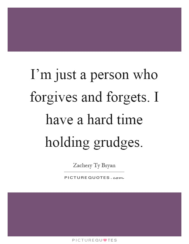I'm just a person who forgives and forgets. I have a hard time holding grudges Picture Quote #1