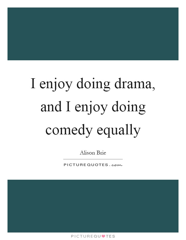 I enjoy doing drama, and I enjoy doing comedy equally Picture Quote #1