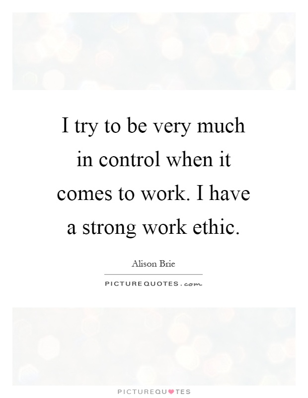 I try to be very much in control when it comes to work. I have a strong work ethic Picture Quote #1
