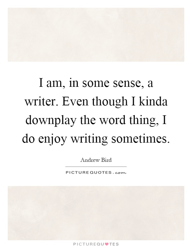 I am, in some sense, a writer. Even though I kinda downplay the word thing, I do enjoy writing sometimes Picture Quote #1