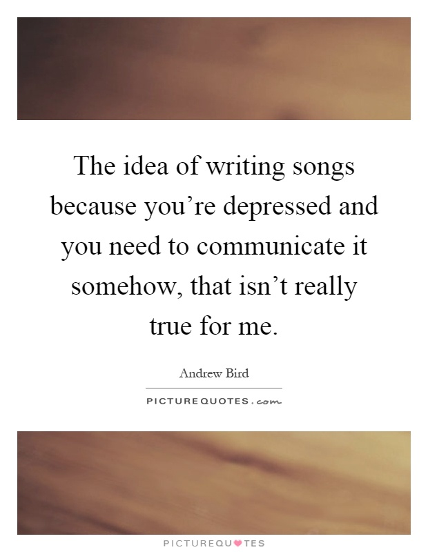 The idea of writing songs because you're depressed and you need to communicate it somehow, that isn't really true for me Picture Quote #1