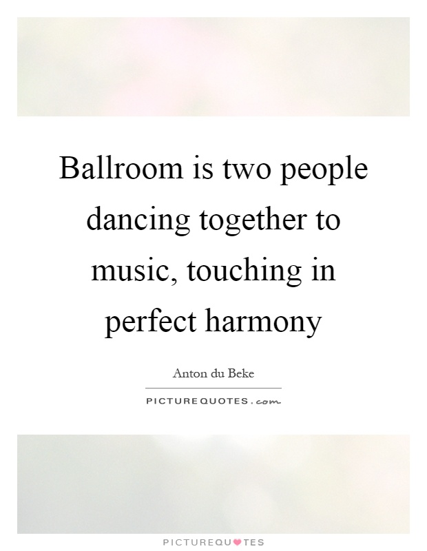 Ballroom is two people dancing together to music, touching in perfect harmony Picture Quote #1
