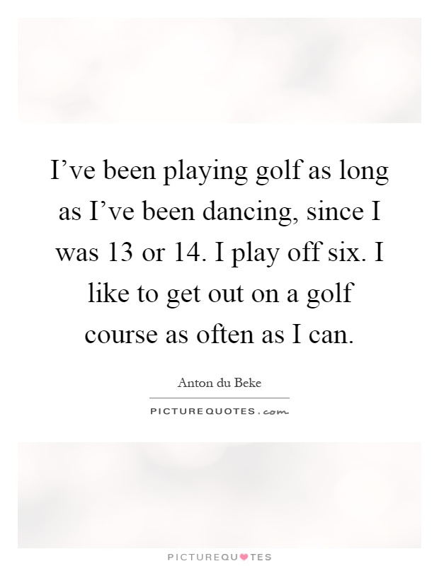 I've been playing golf as long as I've been dancing, since I was 13 or 14. I play off six. I like to get out on a golf course as often as I can Picture Quote #1