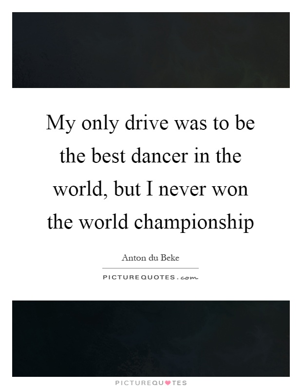 My only drive was to be the best dancer in the world, but I never won the world championship Picture Quote #1