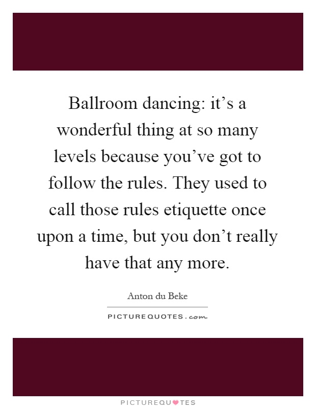 Ballroom dancing: it's a wonderful thing at so many levels because you've got to follow the rules. They used to call those rules etiquette once upon a time, but you don't really have that any more Picture Quote #1