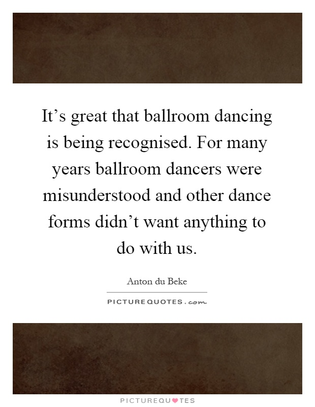 It's great that ballroom dancing is being recognised. For many years ballroom dancers were misunderstood and other dance forms didn't want anything to do with us Picture Quote #1