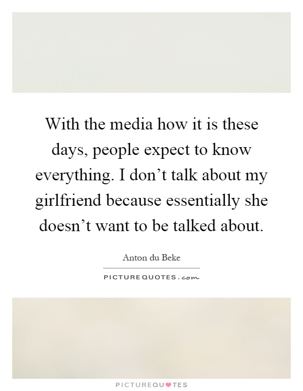 With the media how it is these days, people expect to know everything. I don't talk about my girlfriend because essentially she doesn't want to be talked about Picture Quote #1
