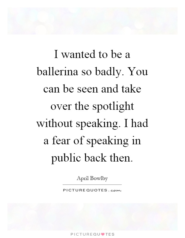 I wanted to be a ballerina so badly. You can be seen and take over the spotlight without speaking. I had a fear of speaking in public back then Picture Quote #1