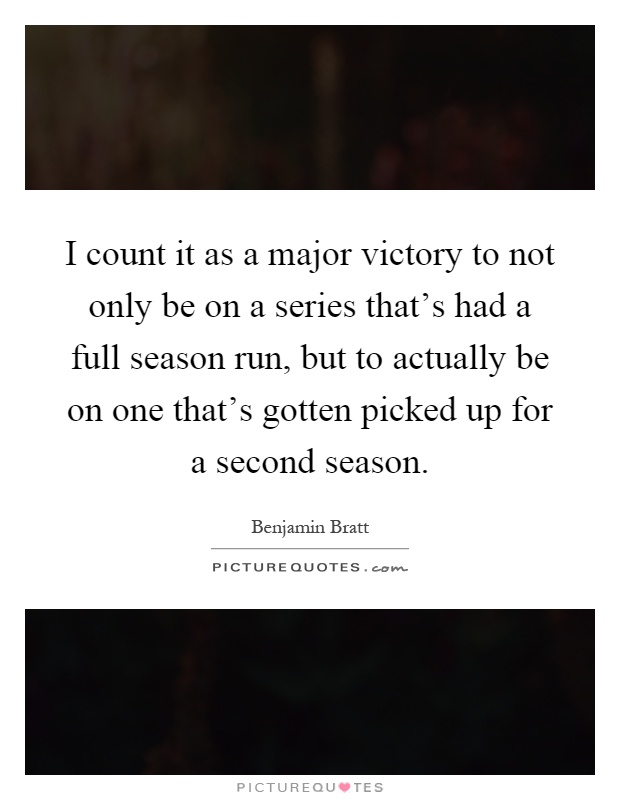 I count it as a major victory to not only be on a series that's had a full season run, but to actually be on one that's gotten picked up for a second season Picture Quote #1