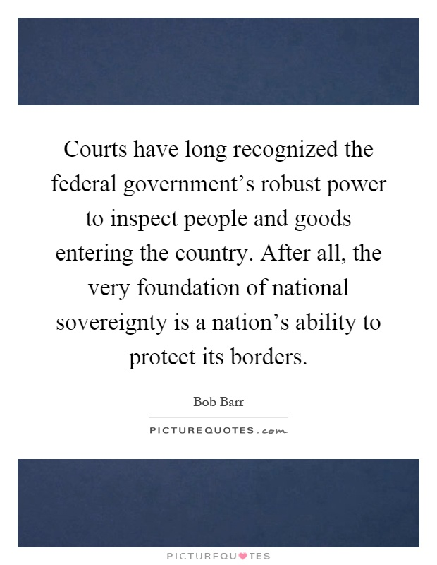 Courts have long recognized the federal government's robust power to inspect people and goods entering the country. After all, the very foundation of national sovereignty is a nation's ability to protect its borders Picture Quote #1