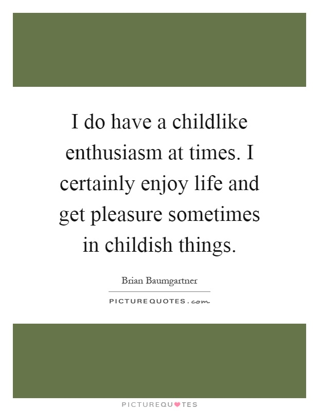 I do have a childlike enthusiasm at times. I certainly enjoy life and get pleasure sometimes in childish things Picture Quote #1