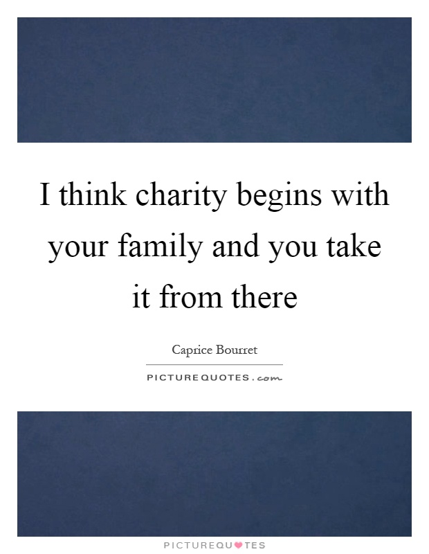 I think charity begins with your family and you take it from there Picture Quote #1