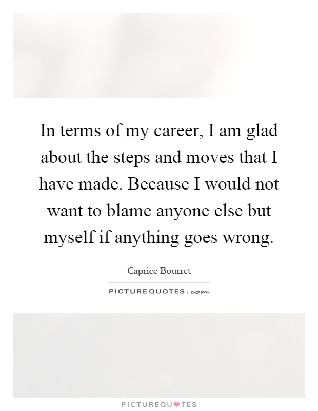 In terms of my career, I am glad about the steps and moves that I have made. Because I would not want to blame anyone else but myself if anything goes wrong Picture Quote #1