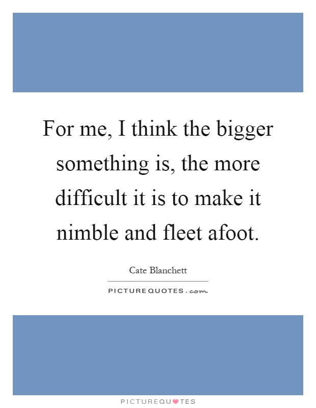 For me, I think the bigger something is, the more difficult it is to make it nimble and fleet afoot Picture Quote #1