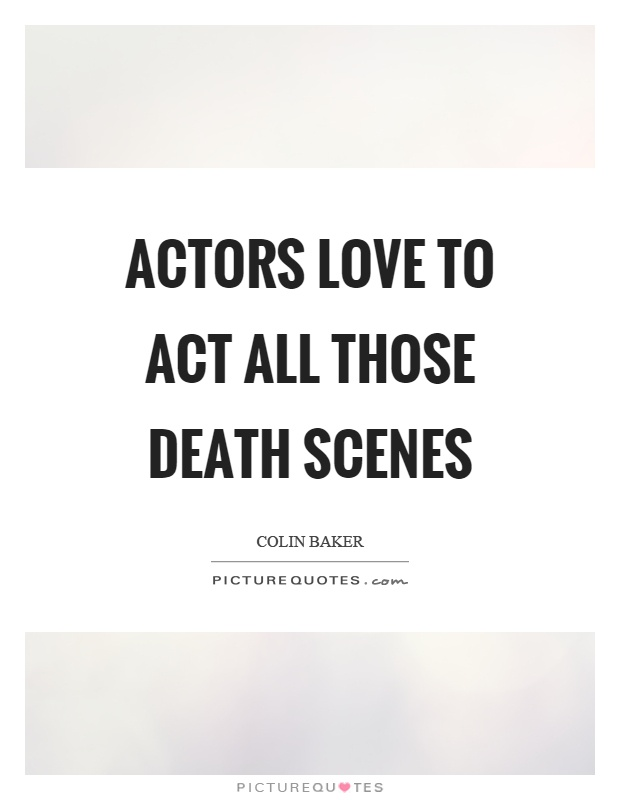 Actors love to act all those death scenes Picture Quote #1