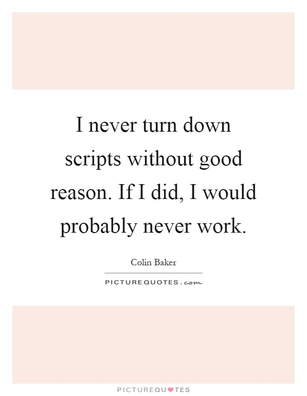 I never turn down scripts without good reason. If I did, I would probably never work Picture Quote #1