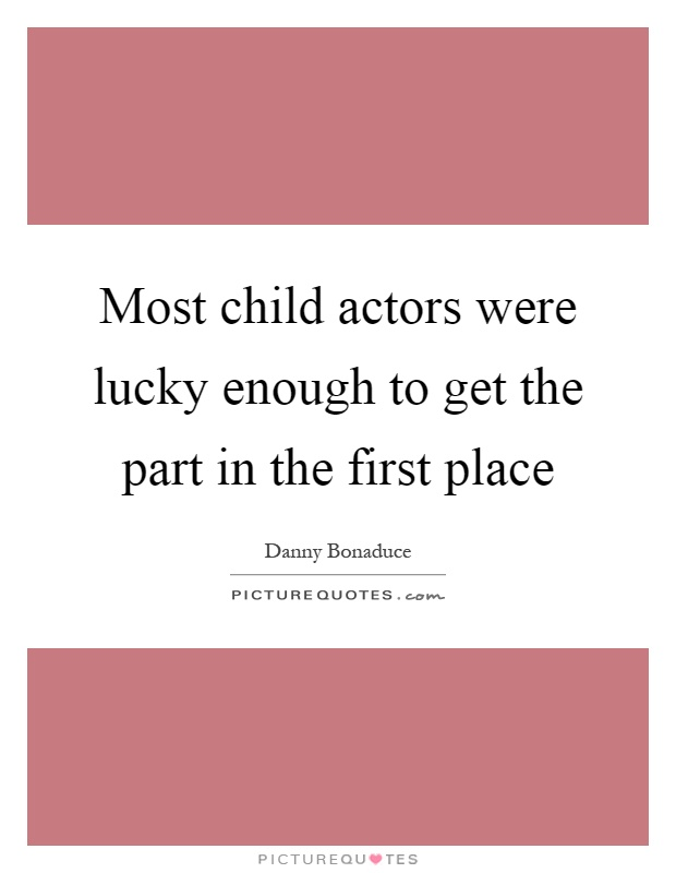 Most child actors were lucky enough to get the part in the first place Picture Quote #1