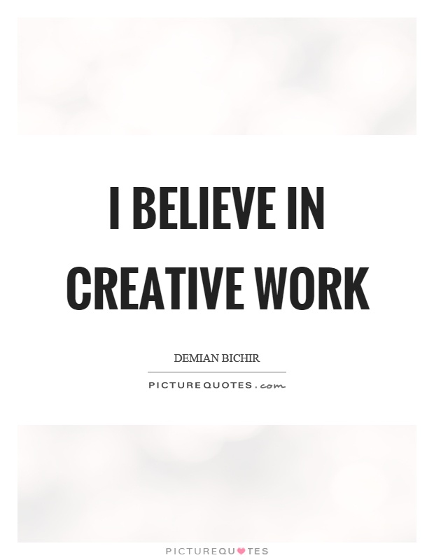 I believe in creative work Picture Quote #1
