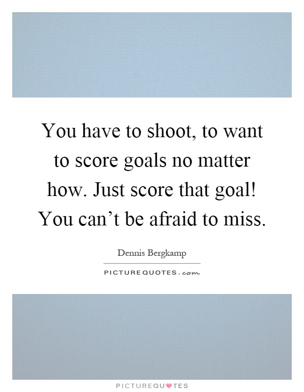 You have to shoot, to want to score goals no matter how. Just score that goal! You can't be afraid to miss Picture Quote #1