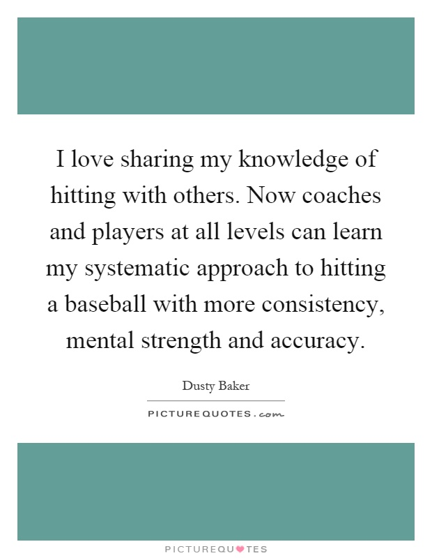 I love sharing my knowledge of hitting with others. Now coaches and players at all levels can learn my systematic approach to hitting a baseball with more consistency, mental strength and accuracy Picture Quote #1
