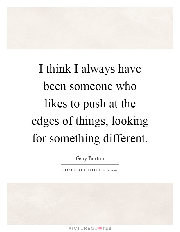 I think I always have been someone who likes to push at the edges of things, looking for something different Picture Quote #1