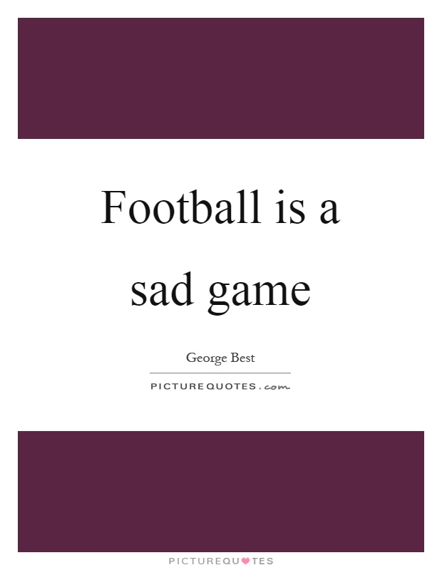 Football is a sad game Picture Quote #1