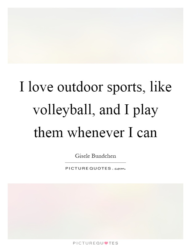 I love outdoor sports, like volleyball, and I play them whenever I can Picture Quote #1
