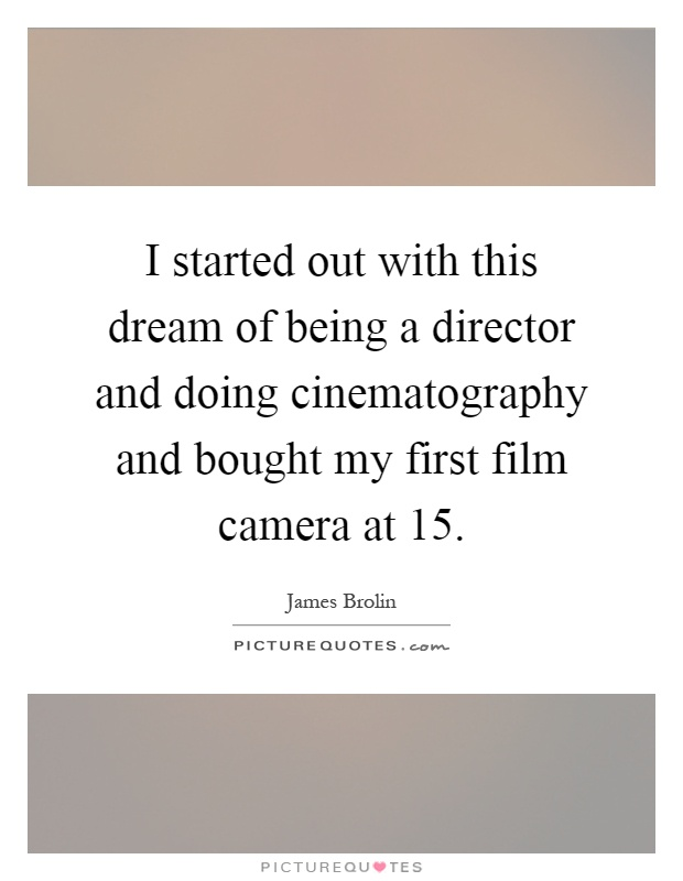 I started out with this dream of being a director and doing cinematography and bought my first film camera at 15 Picture Quote #1