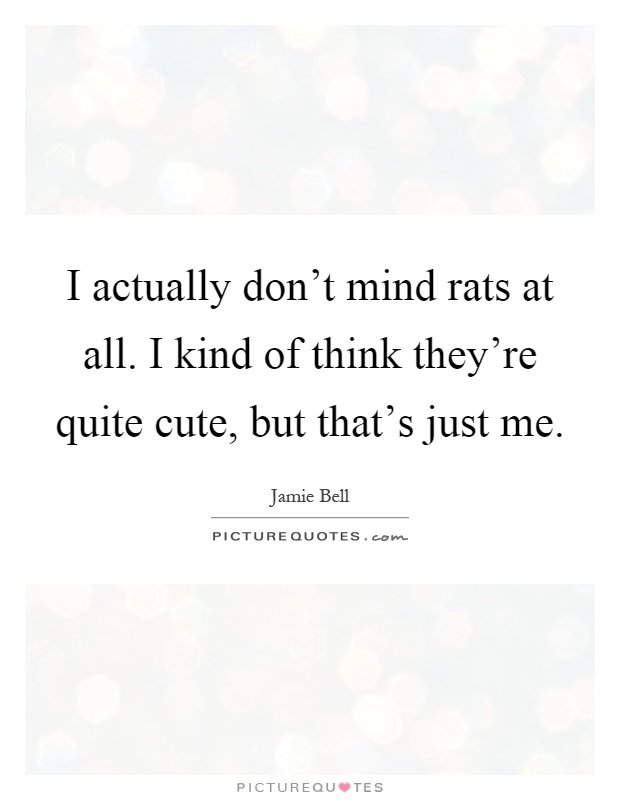 I actually don't mind rats at all. I kind of think they're quite cute, but that's just me Picture Quote #1