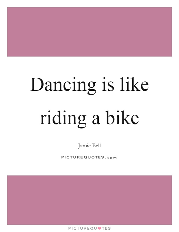 Dancing is like riding a bike Picture Quote #1