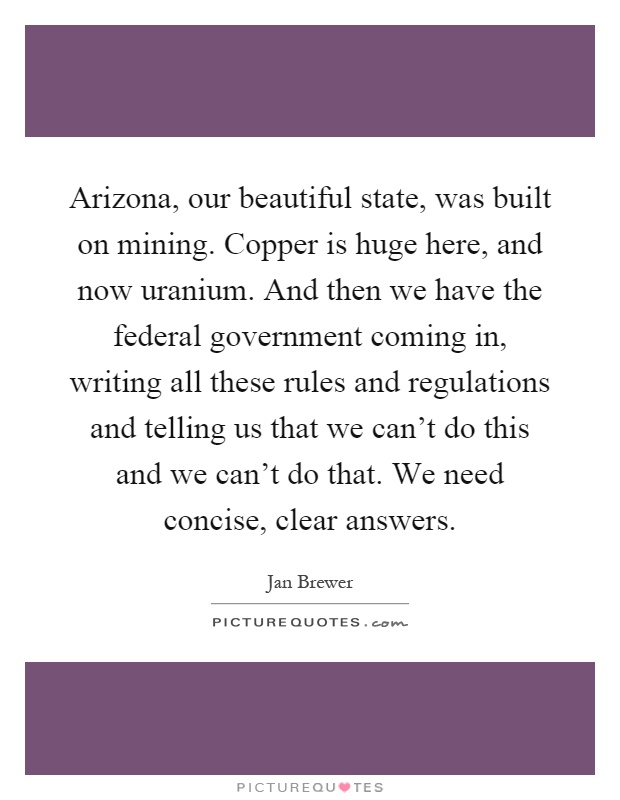 Arizona, our beautiful state, was built on mining. Copper is huge here, and now uranium. And then we have the federal government coming in, writing all these rules and regulations and telling us that we can't do this and we can't do that. We need concise, clear answers Picture Quote #1