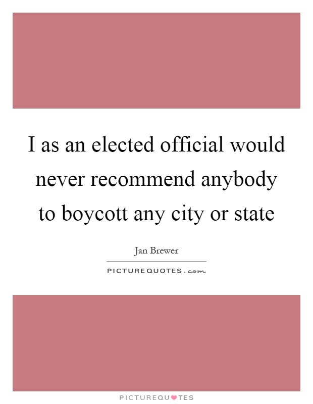 I as an elected official would never recommend anybody to boycott any city or state Picture Quote #1