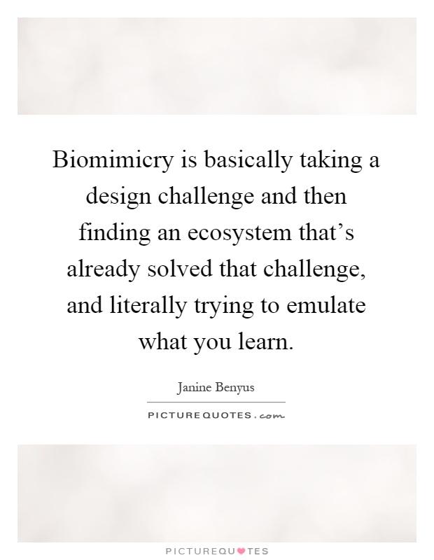 Biomimicry is basically taking a design challenge and then finding an ecosystem that's already solved that challenge, and literally trying to emulate what you learn Picture Quote #1