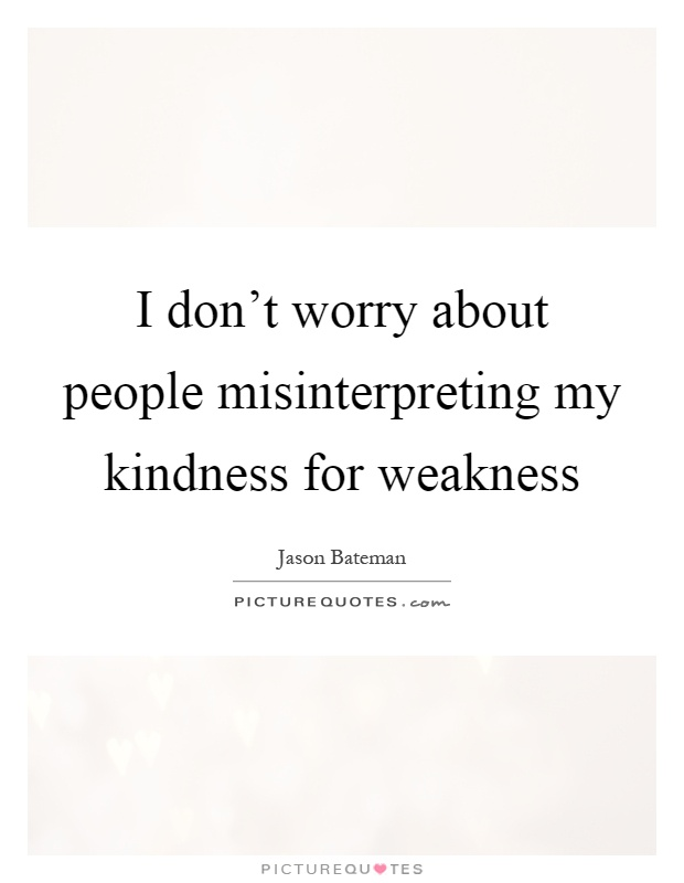 I don't worry about people misinterpreting my kindness for weakness Picture Quote #1