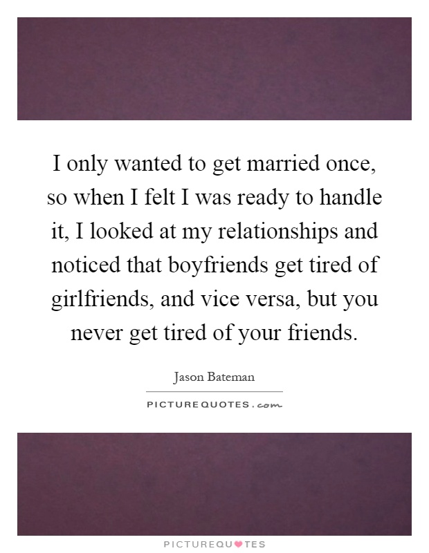 I only wanted to get married once, so when I felt I was ready to handle it, I looked at my relationships and noticed that boyfriends get tired of girlfriends, and vice versa, but you never get tired of your friends Picture Quote #1