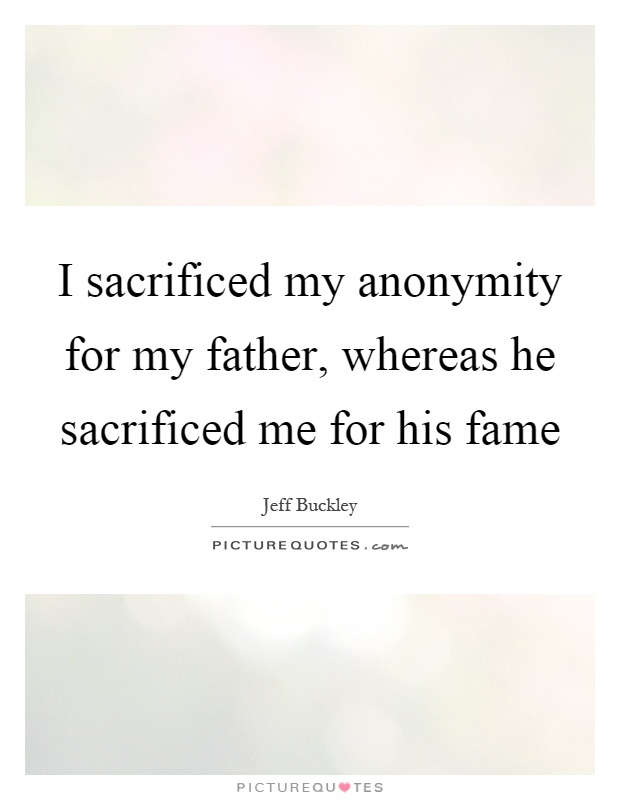 I sacrificed my anonymity for my father, whereas he sacrificed me for his fame Picture Quote #1