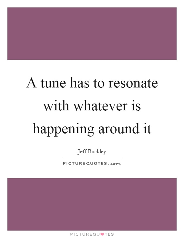 A tune has to resonate with whatever is happening around it Picture Quote #1