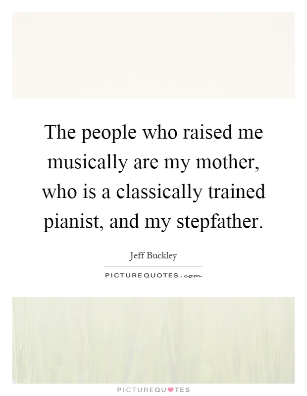 The people who raised me musically are my mother, who is a classically trained pianist, and my stepfather Picture Quote #1