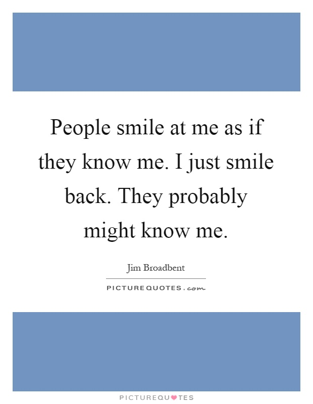 People smile at me as if they know me. I just smile back. They probably might know me Picture Quote #1