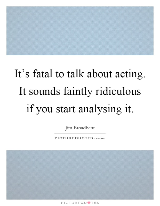It's fatal to talk about acting. It sounds faintly ridiculous if you start analysing it Picture Quote #1