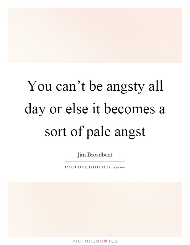 You can't be angsty all day or else it becomes a sort of pale angst Picture Quote #1