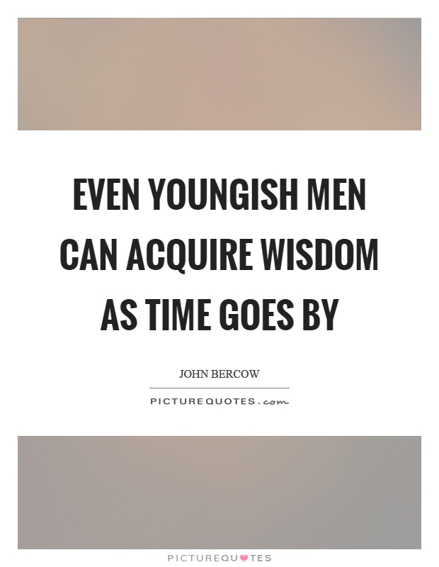 Even youngish men can acquire wisdom as time goes by Picture Quote #1