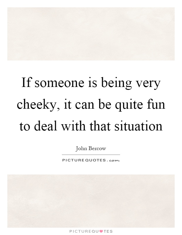 If someone is being very cheeky, it can be quite fun to deal with that situation Picture Quote #1